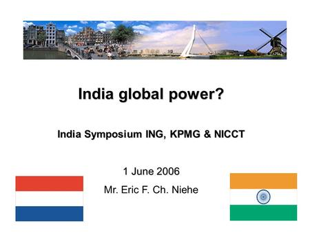 1 India global power? India Symposium ING, KPMG & NICCT 1 June 2006 Mr. Eric F. Ch. Niehe.