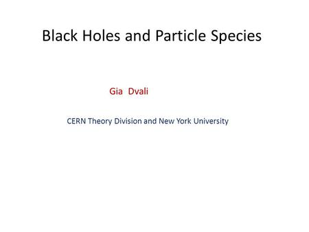 Black Holes and Particle Species Gia Dvali CERN Theory Division and New York University.
