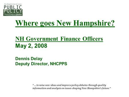 "Where goes New Hampshire? NH Government Finance Officers May 2, 2008 Dennis Delay Deputy Director, NHCPPS ""…to raise new ideas and improve policy debates."