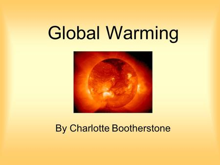 Global Warming By Charlotte Bootherstone. Causes of Global Warming The main cause is from pollution and the production of greenhouse gases, such as carbon.