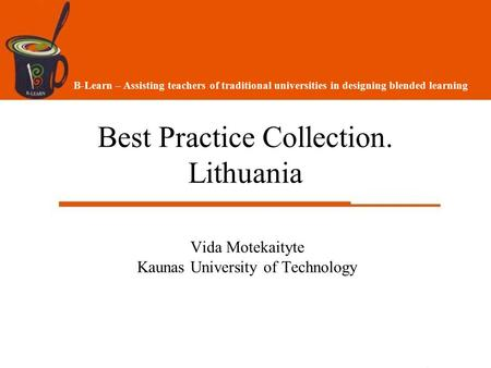 Best Practice Collection. Lithuania Vida Motekaityte Kaunas University of Technology B-Learn – Assisting teachers of traditional universities in designing.