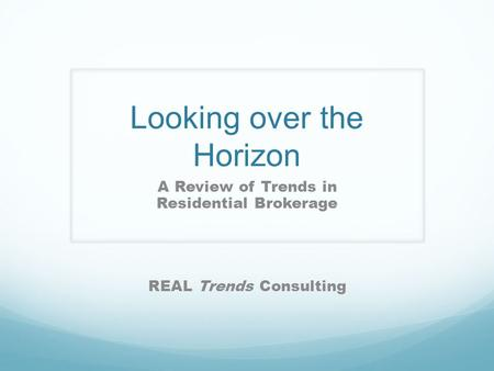Looking over the Horizon A Review of Trends in Residential Brokerage REAL Trends Consulting.