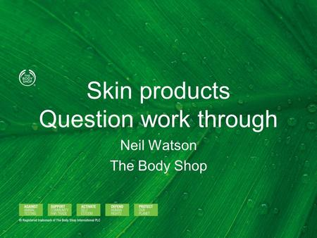 Skin products Question work through Neil Watson The Body Shop.