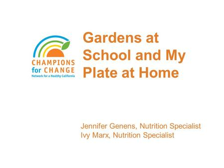 Gardens at School and My Plate at Home Jennifer Genens, Nutrition Specialist Ivy Marx, Nutrition Specialist.
