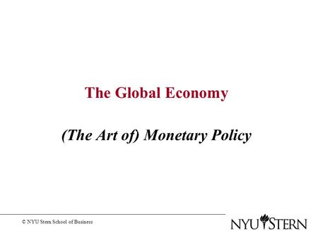 The Global Economy (The Art of) Monetary Policy © NYU Stern School of Business.