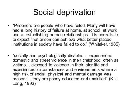 "Social deprivation ""Prisoners are people who have failed. Many will have had a long history of failure at home, at school, at work and at establishing."
