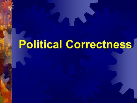 Political Correctness.  Language, or behavior, which is claimed to be calculated to provide a minimum of offense, particularly to the racial, cultural,