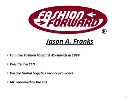 Jason A. Franks Founded Fashion Forward Worldwide in 1999 President & CEO We are Global Logistics Service Providers IAC approved by the TSA 1.