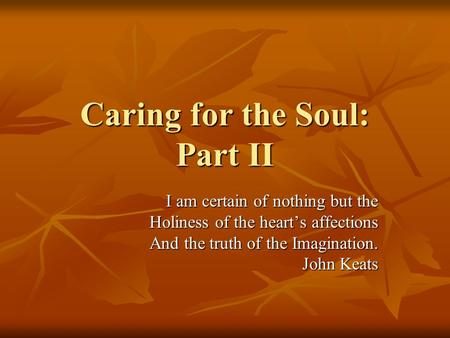 Caring for the Soul: Part II I am certain of nothing but the Holiness of the heart's affections And the truth of the Imagination. John Keats.
