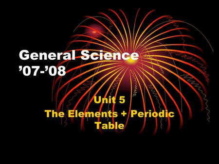 General Science '07-'08 Unit 5 The Elements + Periodic Table.