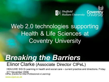 Web 2.0 technologies supporting Health & Life Sciences at Coventry University Elinor Clarke (Associate Director CIPeL) HEA/UWE SIG E-Learning in health.