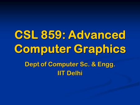 CSL 859: Advanced Computer Graphics Dept of Computer Sc. & Engg. IIT Delhi.