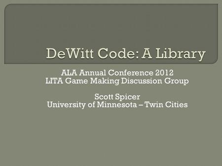 ALA Annual Conference 2012 LITA Game Making Discussion Group Scott Spicer University of Minnesota – Twin Cities.