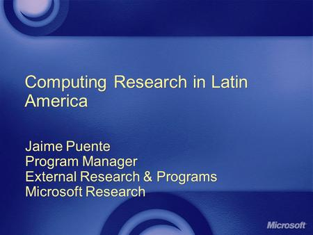 Computing Research in Latin America Jaime Puente Program Manager External Research & Programs Microsoft Research Jaime Puente Program Manager External.