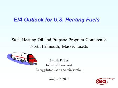 EIA Outlook for U.S. Heating Fuels State Heating Oil and Propane Program Conference North Falmouth, Massachusetts Laurie Falter Industry Economist Energy.