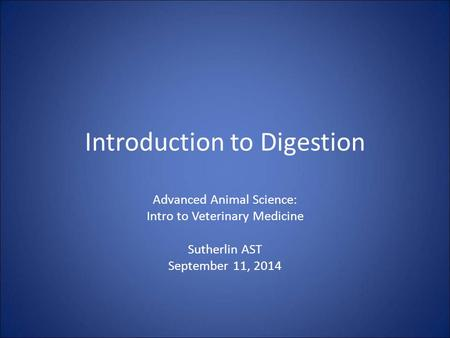 Introduction to Digestion Advanced Animal Science: Intro to Veterinary Medicine Sutherlin AST September 11, 2014.