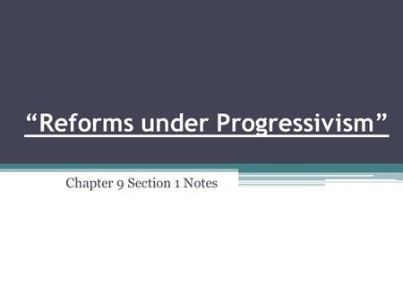 """Reforms under Progressivism"" Chapter 9 Section 1 Notes."