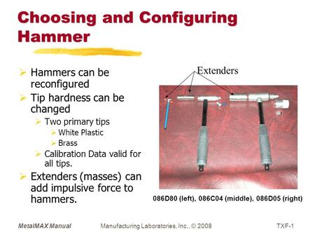 MetalMAX ManualManufacturing Laboratories, Inc., © 2008TXF-1 Choosing and Configuring Hammer  Hammers can be reconfigured  Tip hardness can be changed.