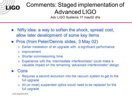 LIGO-G020240-00-D Comments: Staged implementation of Advanced LIGO Adv LIGO Systems 17 may02 dhs Nifty idea: a way to soften the shock, spread cost, allow.