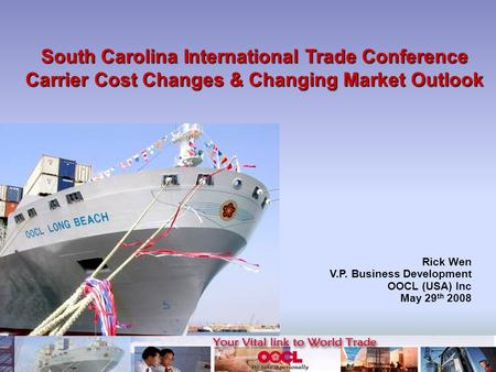 South Carolina International Trade Conference Carrier Cost Changes & Changing Market Outlook Rick Wen V.P. Business Development OOCL (USA) Inc May 29 th.