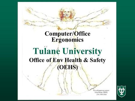 Tulane University Office of Env Health & Safety (OEHS) Computer/Office Ergonomics For information contact Mitzi Hithe, OEHS, (504) 988-2866.