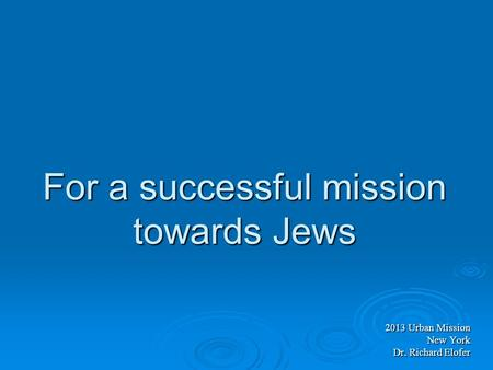 For a successful mission towards Jews 2013 Urban Mission New York Dr. Richard Elofer.