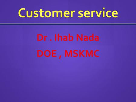 Customer service Dr. Ihab Nada DOE, MSKMC. What is Good Customer Service? The ability of a person to use their knowledge, expertise and proficiency to.