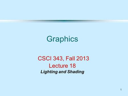1 Graphics CSCI 343, Fall 2013 Lecture 18 Lighting and Shading.
