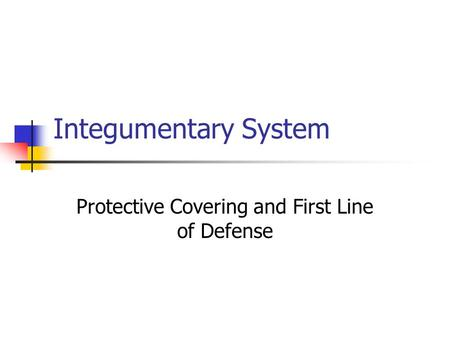 Integumentary System Protective Covering and First Line of Defense.
