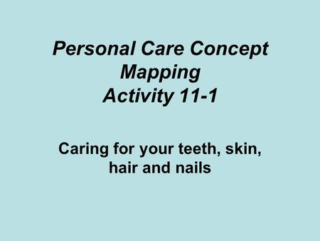 Personal Care Concept Mapping Activity 11-1 Caring for your teeth, skin, hair and nails.