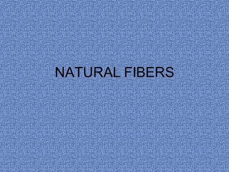NATURAL FIBERS. NATURAL FIBERS come from plant or animal sources Plant: cotton, flax, ramie cellulose – fiber substance in the plant Animal: wool, silk,