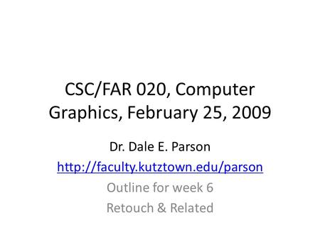 CSC/FAR 020, Computer Graphics, February 25, 2009 Dr. Dale E. Parson  Outline for week 6 Retouch & Related.
