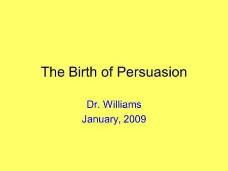 The Birth of Persuasion Dr. Williams January, 2009.