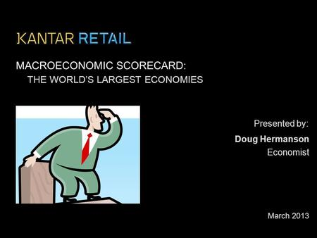 Presented by: MACROECONOMIC SCORECARD: THE WORLD'S LARGEST ECONOMIES March 2013 Economist Doug Hermanson.