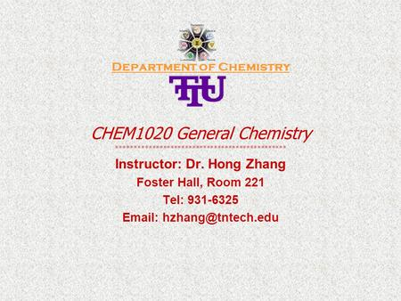 Department of Chemistry CHEM1020 General Chemistry *********************************************** Instructor: Dr. Hong Zhang Foster Hall, Room 221 Tel: