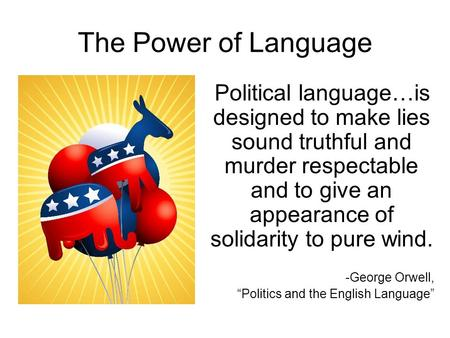 The Power of Language Political language…is designed to make lies sound truthful and murder respectable and to give an appearance of solidarity to pure.