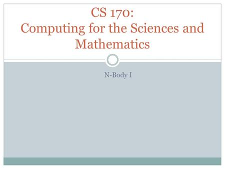 N-Body I CS 170: Computing for the Sciences and Mathematics.