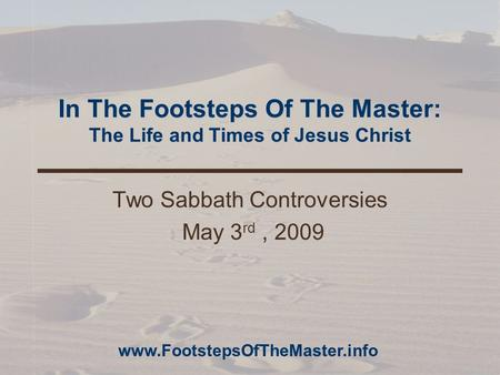 In The Footsteps Of The Master: The Life and Times of Jesus Christ Two Sabbath Controversies May 3 rd, 2009 www.FootstepsOfTheMaster.info.