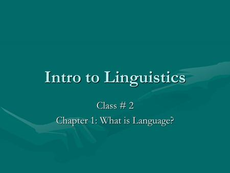 Intro to Linguistics Class # 2 Chapter 1: What is Language?