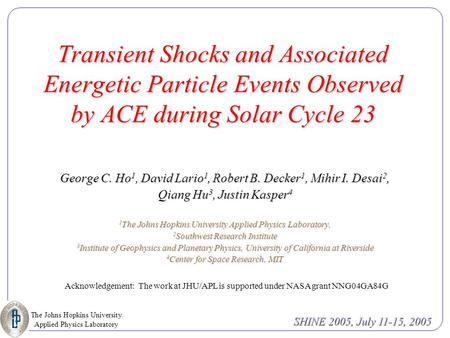 The Johns Hopkins University Applied Physics Laboratory SHINE 2005, July 11-15, 2005 Transient Shocks and Associated Energetic Particle Events Observed.