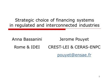 1 Strategic choice of financing systems in regulated and interconnected industries Anna BassaniniJerome Pouyet Rome & IDEICREST-LEI & CERAS-ENPC