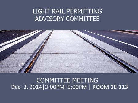 LIGHT RAIL PERMITTING ADVISORY COMMITTEE COMMITTEE MEETING Dec. 3, 2014|3:00PM -5:00PM | ROOM 1E-113.