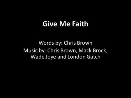 Give Me Faith Words by: Chris Brown Music by: Chris Brown, Mack Brock, Wade Joye and London Gatch.
