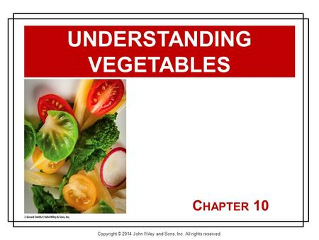Copyright © 2014 John Wiley and Sons, Inc. All rights reserved. C HAPTER 10 UNDERSTANDING VEGETABLES.