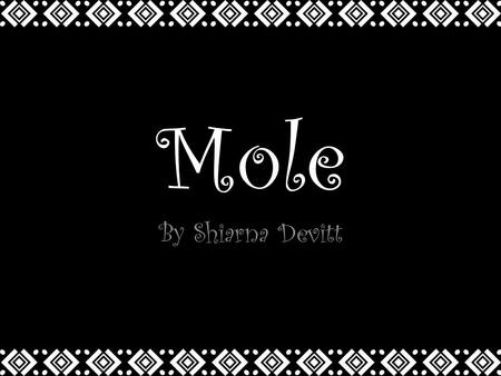 Mole By Shiarna Devitt. What is it? Mole is a popular Spanish dipping sauce made with chocolate. There are different types of mole: black, red & yellow.