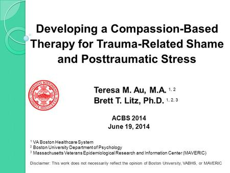 Developing a Compassion-Based Therapy for Trauma-Related Shame and Posttraumatic Stress Teresa M. Au, M.A. 1, 2 Brett T. Litz, Ph.D. 1, 2, 3 ACBS 2014.