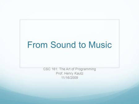 From Sound to Music CSC 161: The Art of Programming Prof. Henry Kautz 11/16/2009.