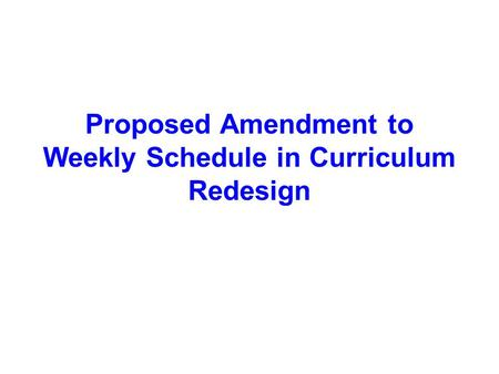 Proposed Amendment to Weekly Schedule in Curriculum Redesign.