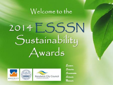 2014 ESSSN Sustainability Awards Welcome to the E astern S uburbs S ustainable S chools N etwork.