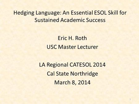 Hedging Language: An Essential ESOL Skill for Sustained Academic Success Eric H. Roth USC Master Lecturer LA Regional CATESOL 2014 Cal State Northridge.